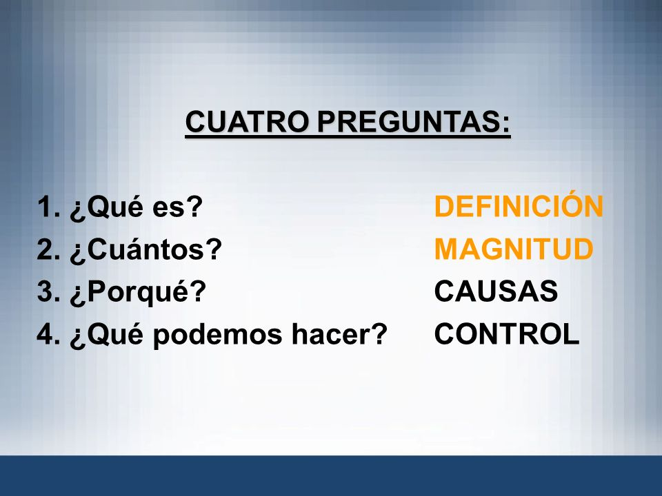 CUATRO PREGUNTAS: 1. ¿Qué es DEFINICIÓN. 2. ¿Cuántos MAGNITUD. 3. ¿Porqué CAUSAS.