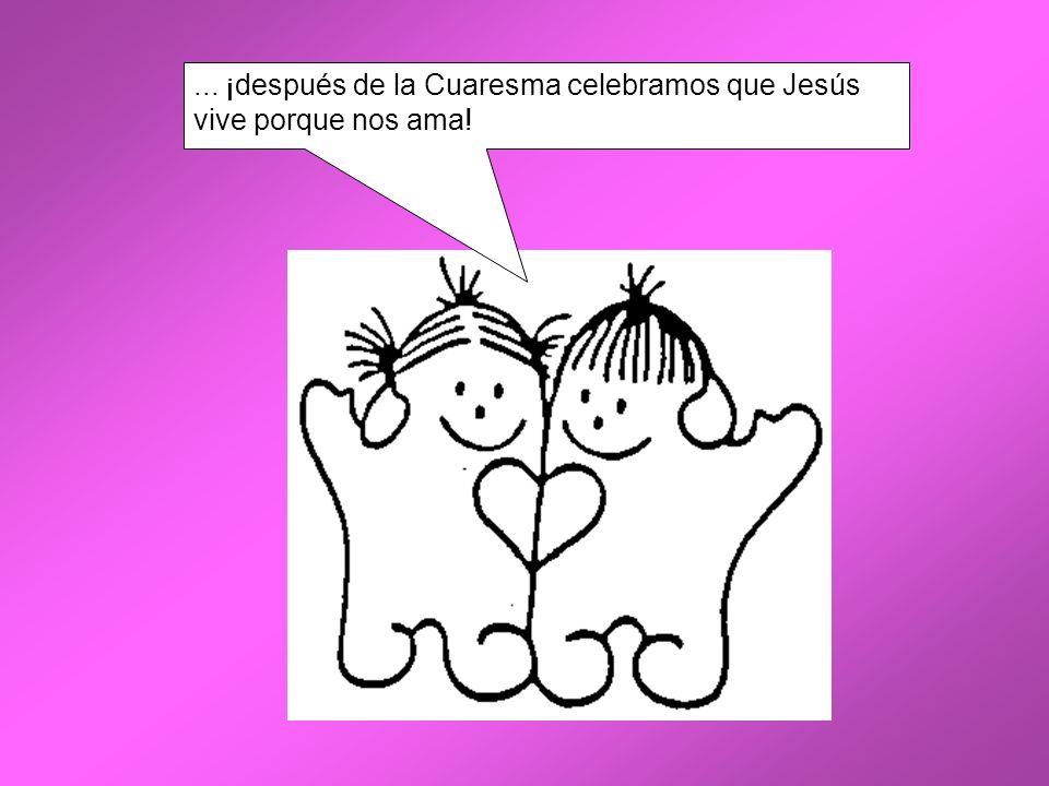 ... ¡después de la Cuaresma celebramos que Jesús vive porque nos ama!