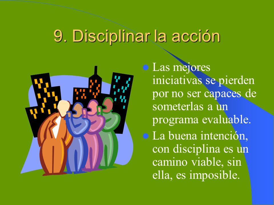 9. Disciplinar la acción Las mejores iniciativas se pierden por no ser capaces de someterlas a un programa evaluable.
