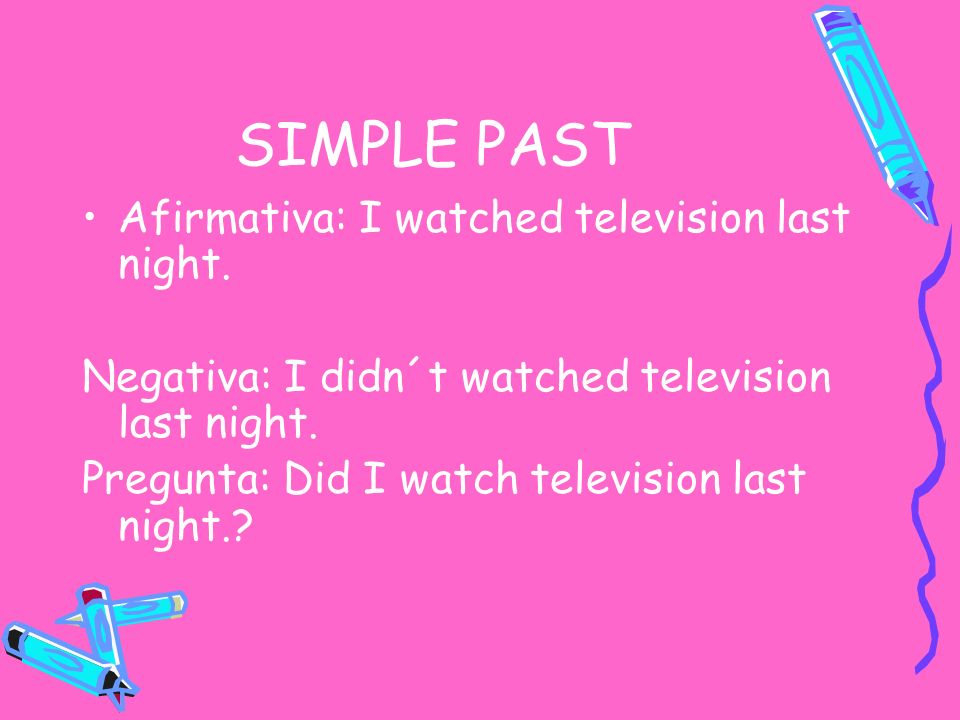 SIMPLE PAST Afirmativa: I watched television last night.
