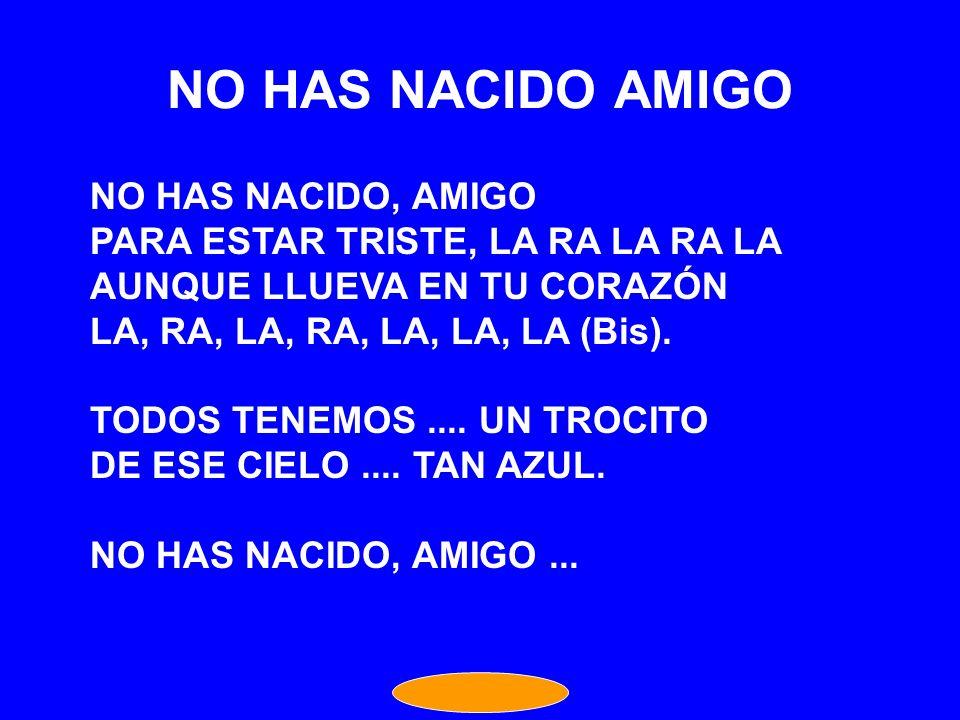 NO HAS NACIDO AMIGO NO HAS NACIDO, AMIGO