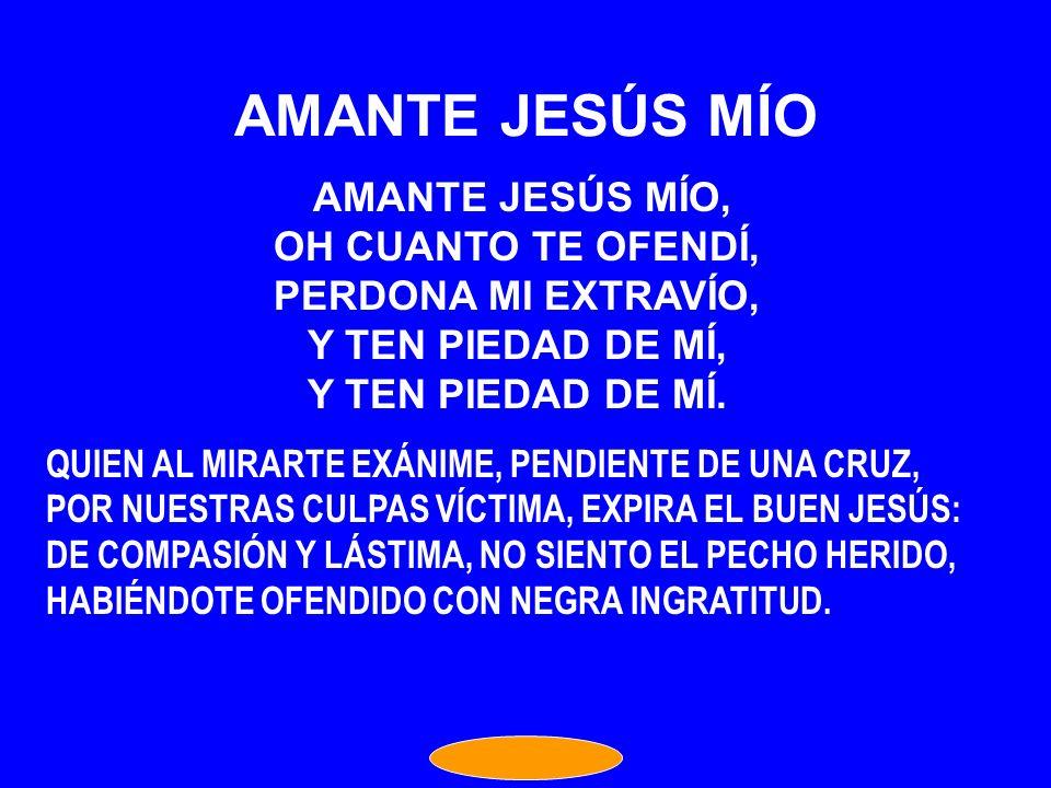 AMANTE JESÚS MÍO OH CUANTO TE OFENDÍ, PERDONA MI EXTRAVÍO,