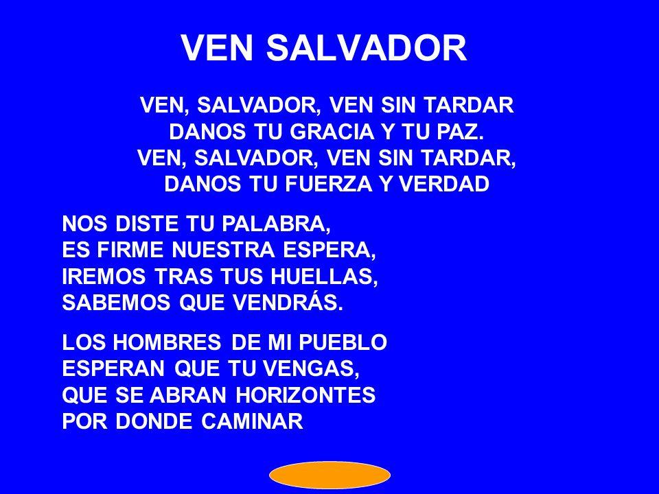 VEN SALVADOR VEN, SALVADOR, VEN SIN TARDAR DANOS TU GRACIA Y TU PAZ.
