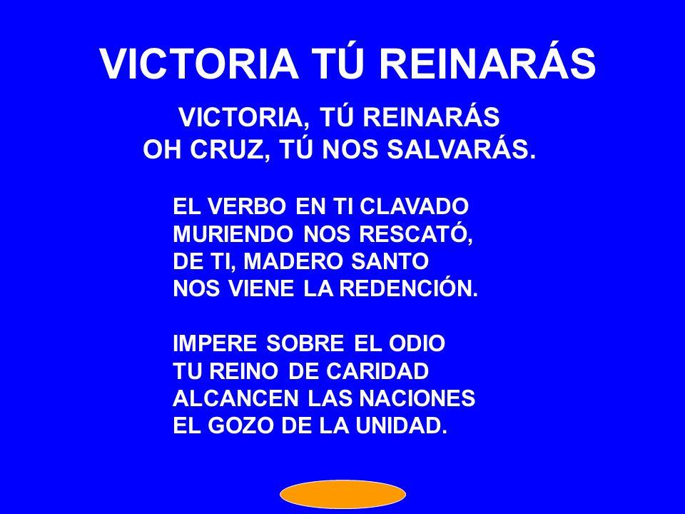 VICTORIA TÚ REINARÁS VICTORIA, TÚ REINARÁS OH CRUZ, TÚ NOS SALVARÁS.