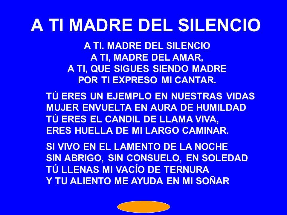 A TI MADRE DEL SILENCIO A TI. MADRE DEL SILENCIO A TI, MADRE DEL AMAR,
