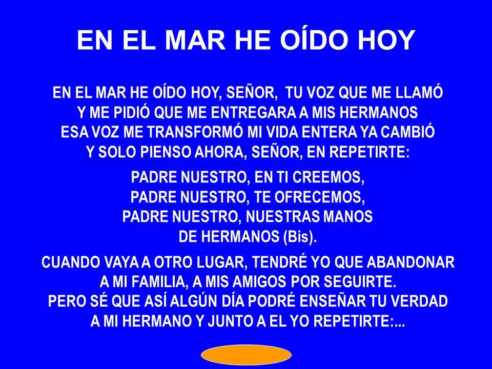 EN EL MAR HE OÍDO HOY EN EL MAR HE OÍDO HOY, SEÑOR, TU VOZ QUE ME LLAMÓ. Y ME PIDIÓ QUE ME ENTREGARA A MIS HERMANOS.