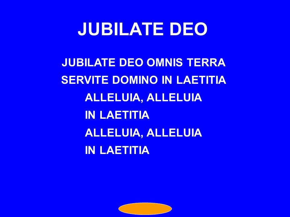JUBILATE DEO OMNIS TERRA SERVITE DOMINO IN LAETITIA