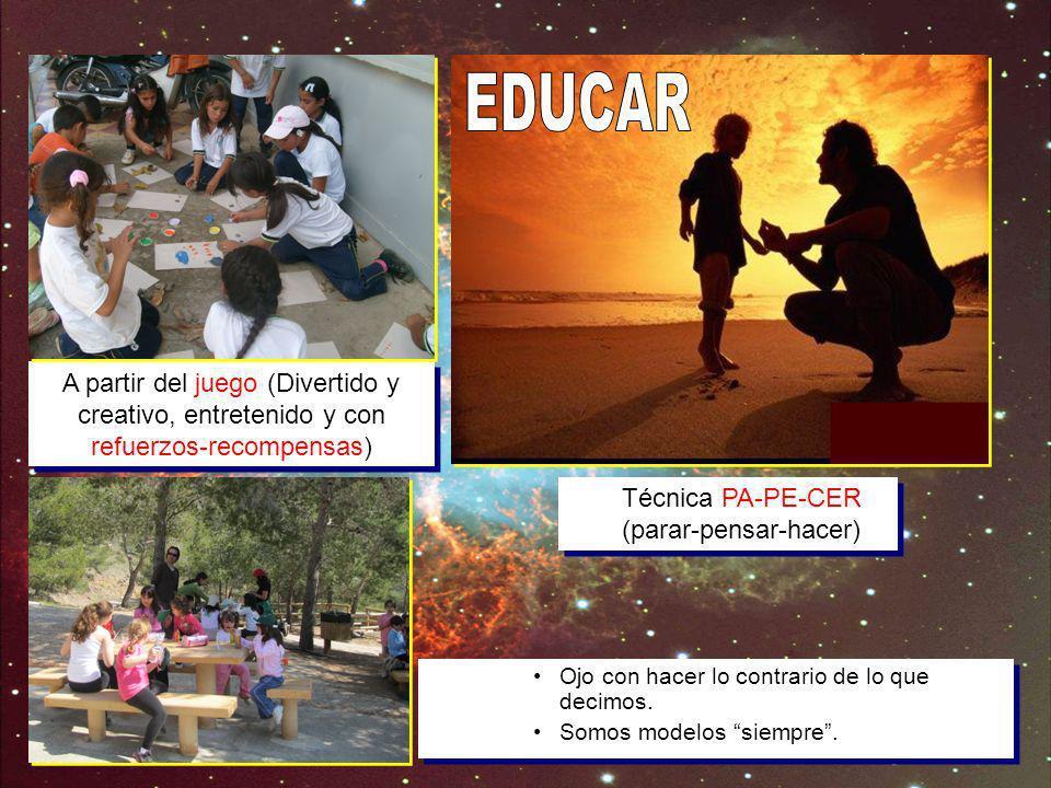 EDUCAR A partir del juego (Divertido y creativo, entretenido y con refuerzos-recompensas) Técnica PA-PE-CER (parar-pensar-hacer)