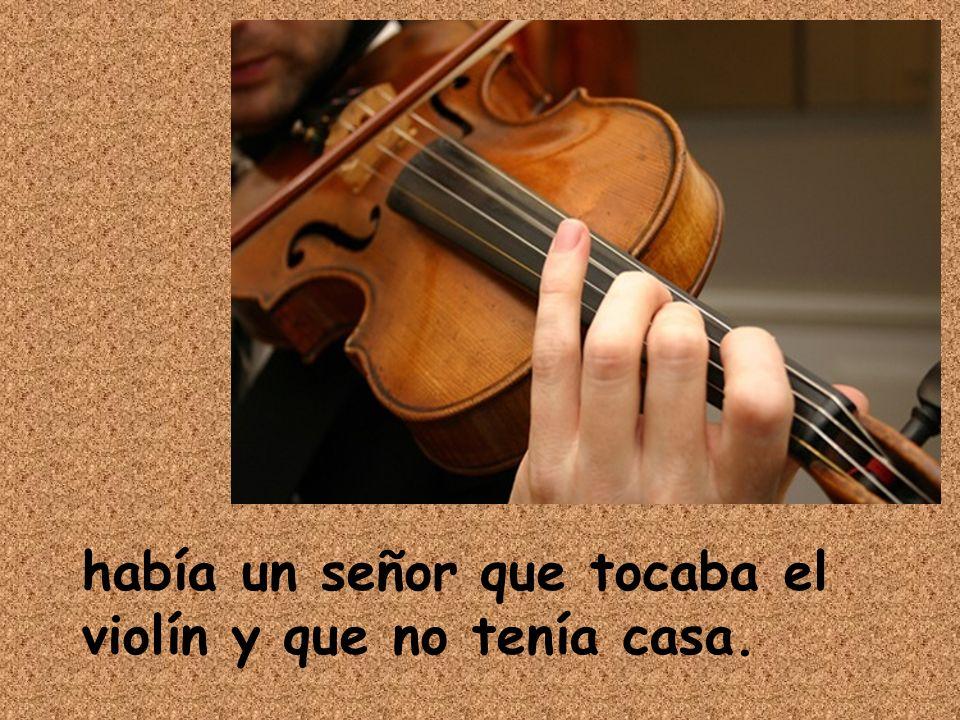 había un señor que tocaba el violín y que no tenía casa.