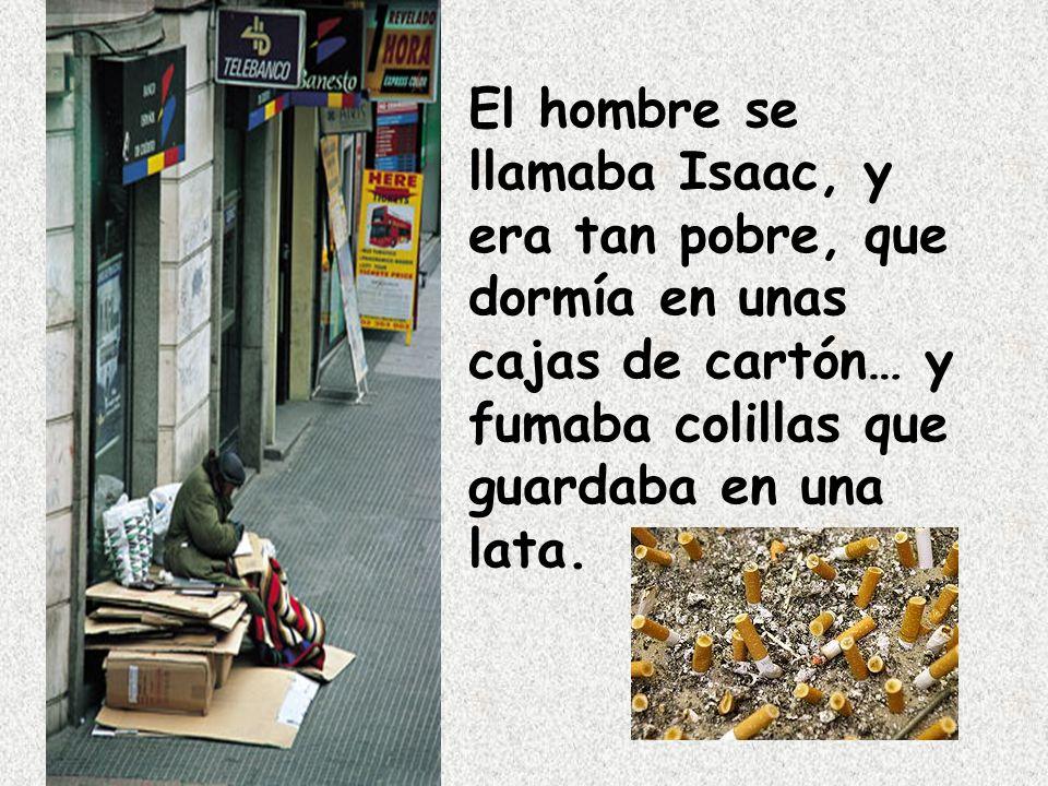 El hombre se llamaba Isaac, y era tan pobre, que dormía en unas cajas de cartón… y fumaba colillas que guardaba en una lata.