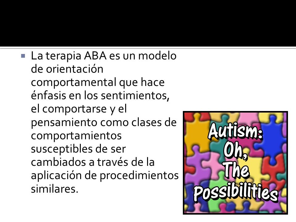 La terapia ABA es un modelo de orientación comportamental que hace énfasis en los sentimientos, el comportarse y el pensamiento como clases de comportamientos susceptibles de ser cambiados a través de la aplicación de procedimientos similares.