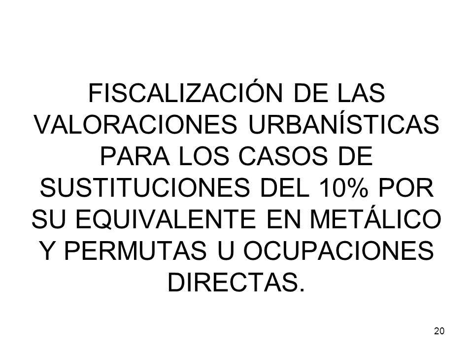 FISCALIZACIÓN DE LAS VALORACIONES URBANÍSTICAS PARA LOS CASOS DE SUSTITUCIONES DEL 10% POR SU EQUIVALENTE EN METÁLICO Y PERMUTAS U OCUPACIONES DIRECTAS.
