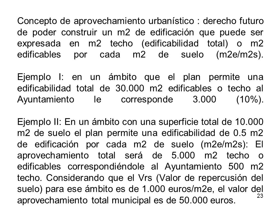 Concepto de aprovechamiento urbanístico : derecho futuro de poder construir un m2 de edificación que puede ser expresada en m2 techo (edificabilidad total) o m2 edificables por cada m2 de suelo (m2e/m2s).