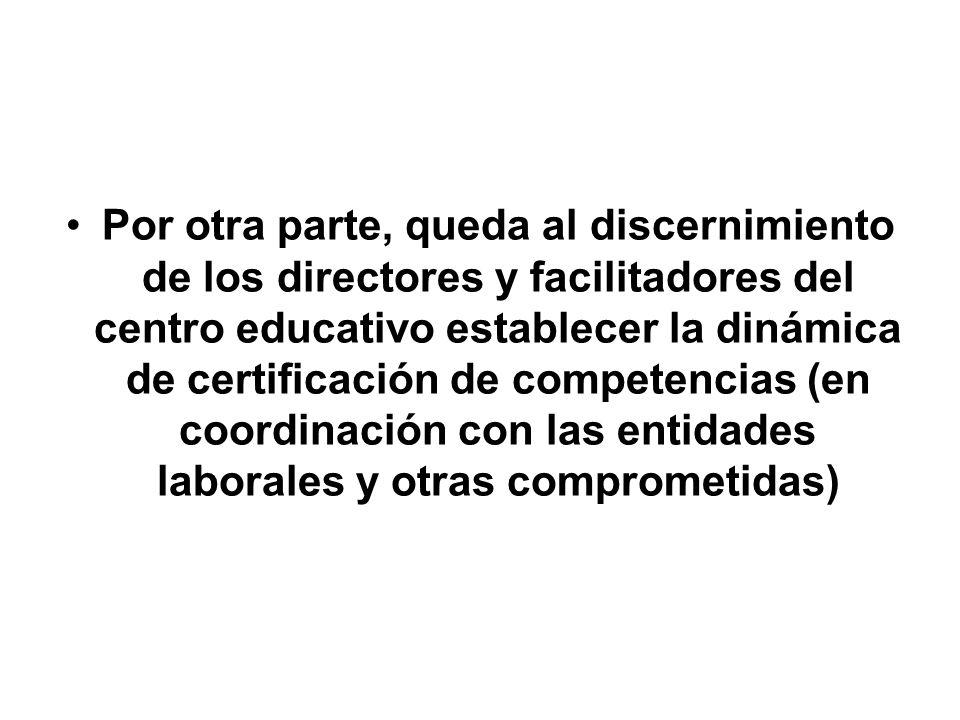 Por otra parte, queda al discernimiento de los directores y facilitadores del centro educativo establecer la dinámica de certificación de competencias (en coordinación con las entidades laborales y otras comprometidas)