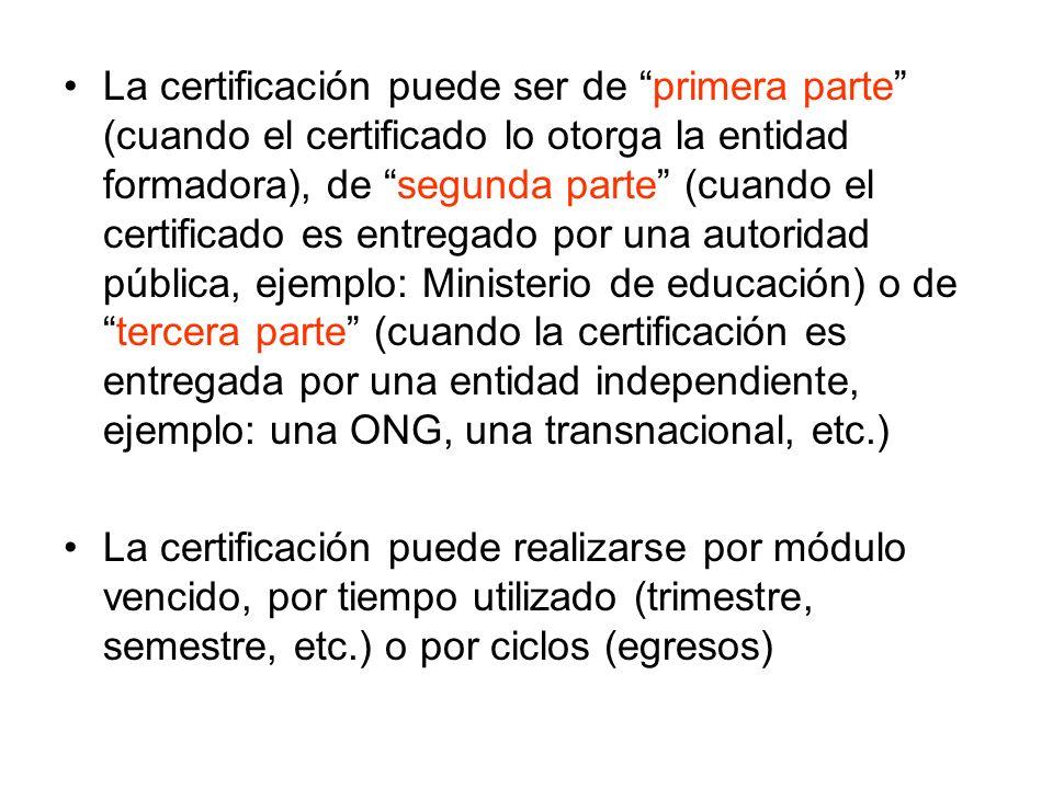La certificación puede ser de primera parte (cuando el certificado lo otorga la entidad formadora), de segunda parte (cuando el certificado es entregado por una autoridad pública, ejemplo: Ministerio de educación) o de tercera parte (cuando la certificación es entregada por una entidad independiente, ejemplo: una ONG, una transnacional, etc.)