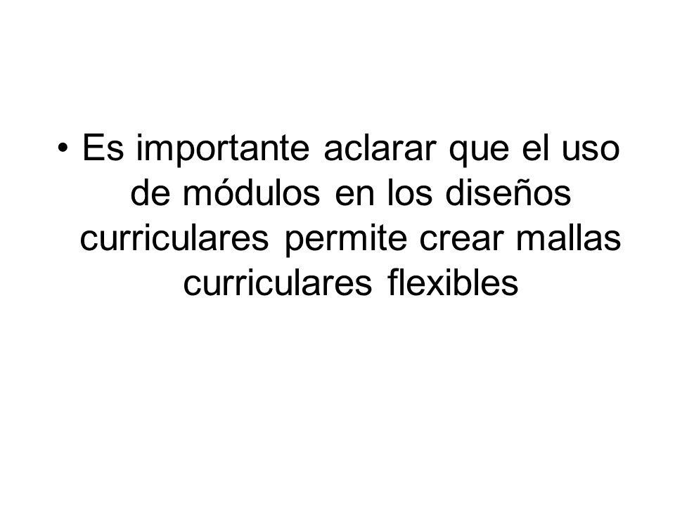 Es importante aclarar que el uso de módulos en los diseños curriculares permite crear mallas curriculares flexibles
