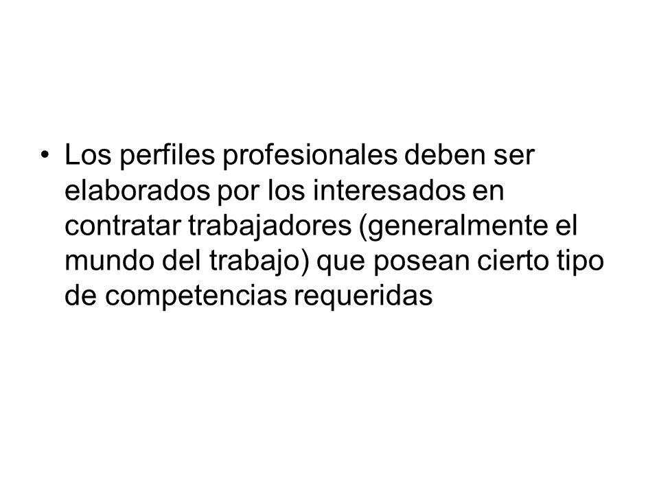 Los perfiles profesionales deben ser elaborados por los interesados en contratar trabajadores (generalmente el mundo del trabajo) que posean cierto tipo de competencias requeridas