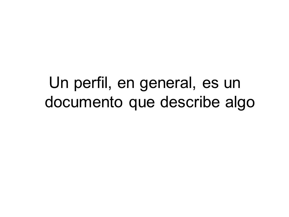 Un perfil, en general, es un documento que describe algo