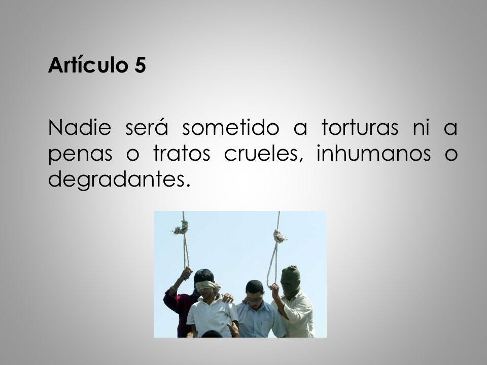 Artículo 5 Nadie será sometido a torturas ni a penas o tratos crueles, inhumanos o degradantes.