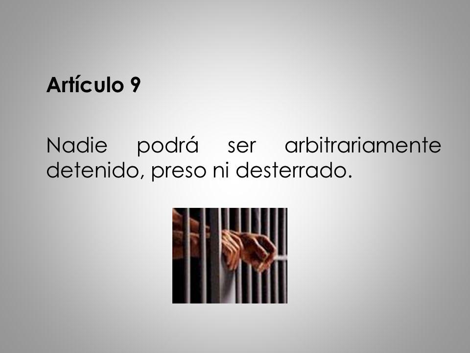 Artículo 9 Nadie podrá ser arbitrariamente detenido, preso ni desterrado.