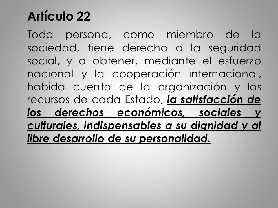 Artículo 22 Toda persona, como miembro de la sociedad, tiene derecho a la seguridad social, y a obtener, mediante el esfuerzo nacional y la cooperación internacional, habida cuenta de la organización y los recursos de cada Estado, la satisfacción de los derechos económicos, sociales y culturales, indispensables a su dignidad y al libre desarrollo de su personalidad.