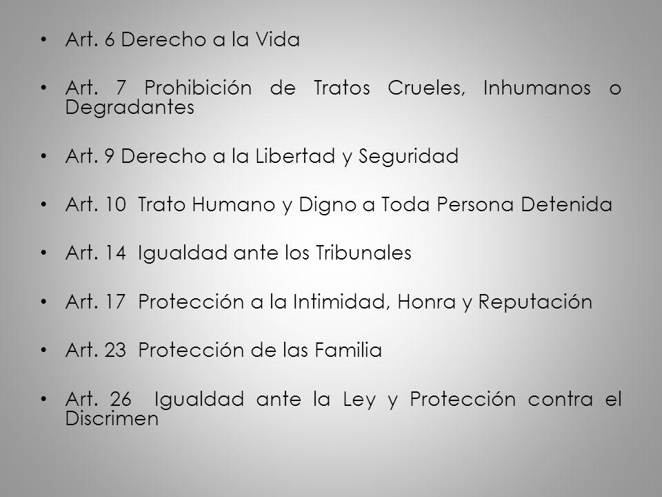 Art. 6 Derecho a la Vida Art. 7 Prohibición de Tratos Crueles, Inhumanos o Degradantes. Art. 9 Derecho a la Libertad y Seguridad.