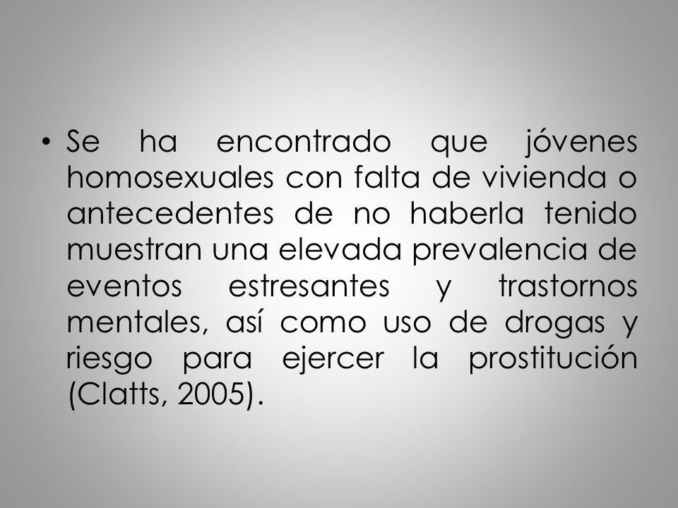 Se ha encontrado que jóvenes homosexuales con falta de vivienda o antecedentes de no haberla tenido muestran una elevada prevalencia de eventos estresantes y trastornos mentales, así como uso de drogas y riesgo para ejercer la prostitución (Clatts, 2005).