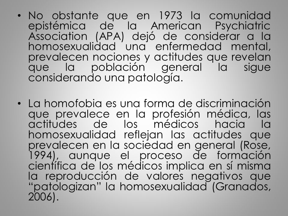 No obstante que en 1973 la comunidad epistémica de la American Psychiatric Association (APA) dejó de considerar a la homosexualidad una enfermedad mental, prevalecen nociones y actitudes que revelan que la población general la sigue considerando una patología.