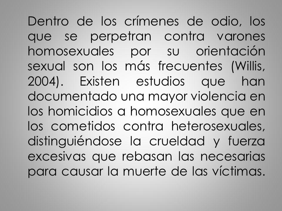 Dentro de los crímenes de odio, los que se perpetran contra varones homosexuales por su orientación sexual son los más frecuentes (Willis, 2004).