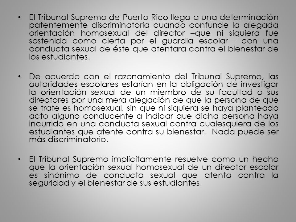 El Tribunal Supremo de Puerto Rico llega a una determinación patentemente discriminatoria cuando confunde la alegada orientación homosexual del director –que ni siquiera fue sostenida como cierta por el guardia escolar— con una conducta sexual de éste que atentara contra el bienestar de los estudiantes.