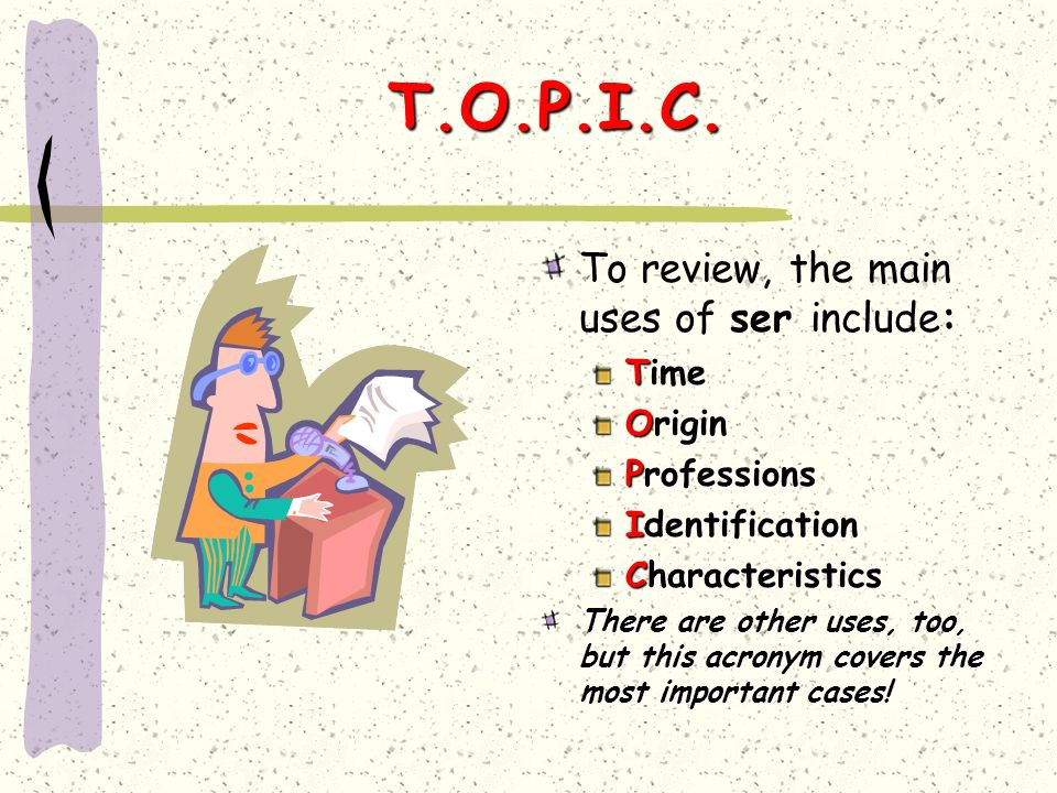 T.O.P.I.C. To review, the main uses of ser include: Time Origin