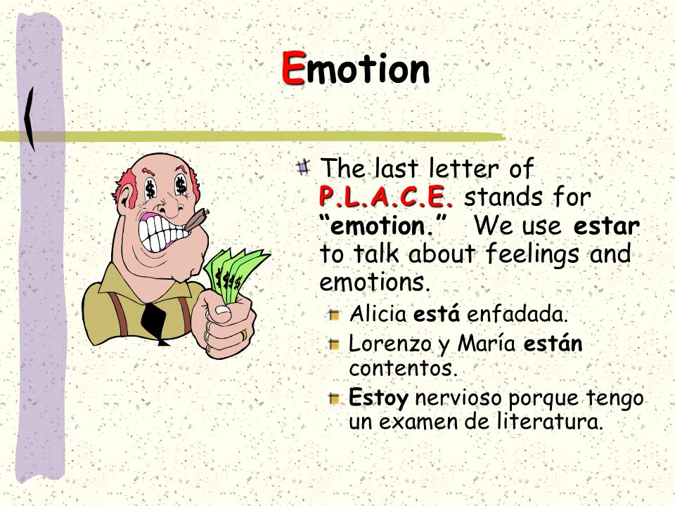 Emotion The last letter of P.L.A.C.E. stands for emotion. We use estar to talk about feelings and emotions.