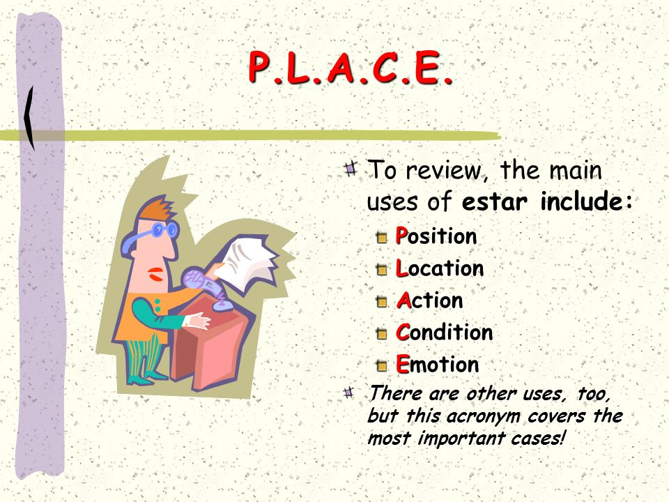 P.L.A.C.E. To review, the main uses of estar include: Position