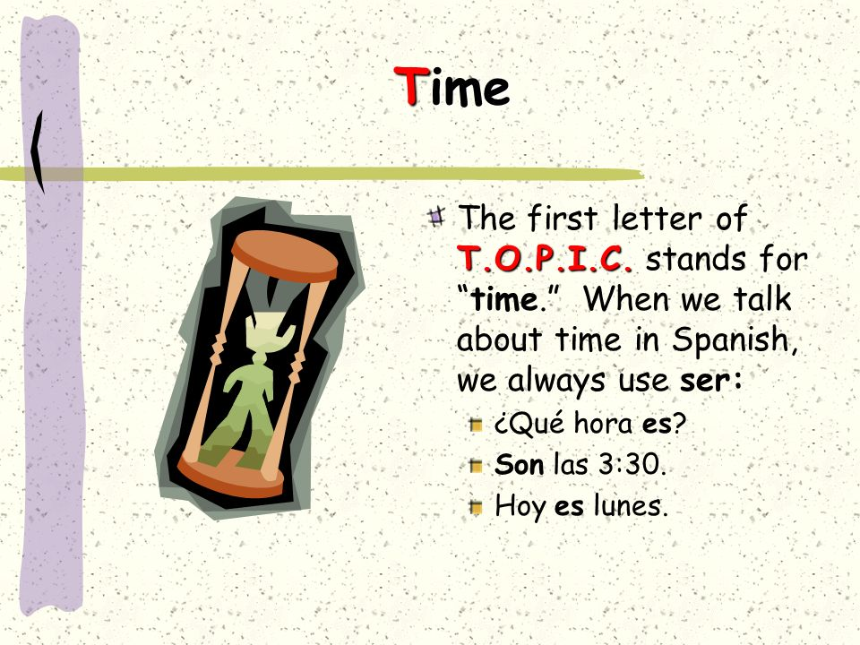 TimeThe first letter of T.O.P.I.C. stands for time. When we talk about time in Spanish, we always use ser: