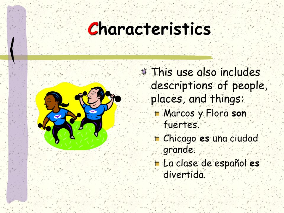 CharacteristicsThis use also includes descriptions of people, places, and things: Marcos y Flora son fuertes.