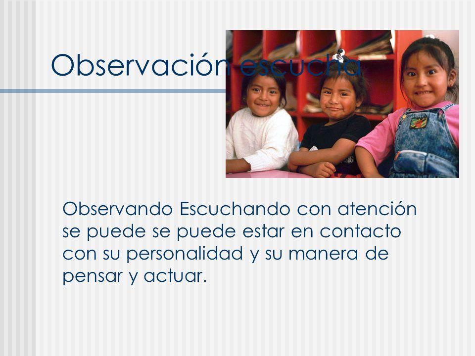 Observación escucha Observando Escuchando con atención se puede se puede estar en contacto con su personalidad y su manera de pensar y actuar.