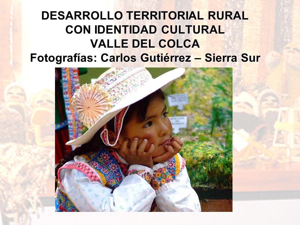 DESARROLLO TERRITORIAL RURAL CON IDENTIDAD CULTURAL VALLE DEL COLCA Fotografías: Carlos Gutiérrez – Sierra Sur