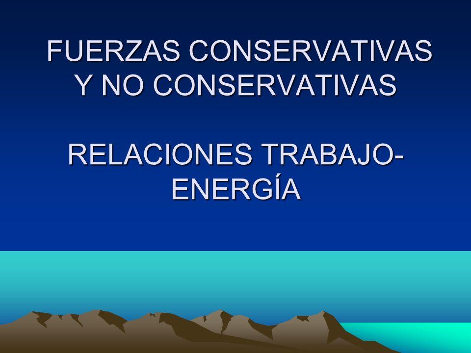FUERZAS CONSERVATIVAS Y NO CONSERVATIVAS RELACIONES TRABAJO-ENERGÍA