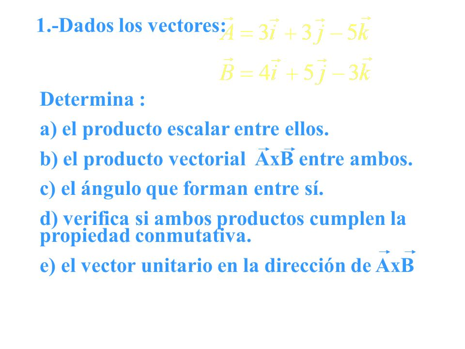 1.-Dados los vectores: Determina : a) el producto escalar entre ellos. b) el producto vectorial AxB entre ambos.