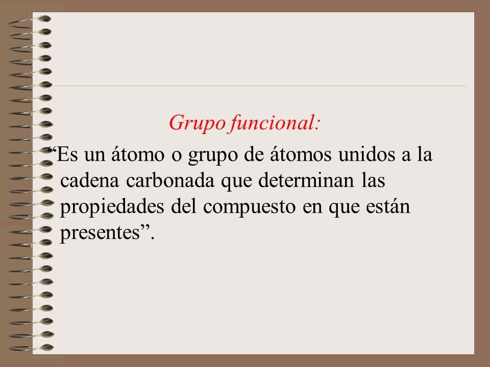 Grupo funcional: Es un átomo o grupo de átomos unidos a la cadena carbonada que determinan las propiedades del compuesto en que están presentes .