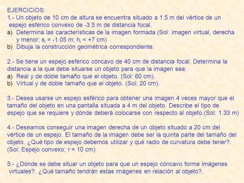 EJERCICIOS: 1.- Un objeto de 10 cm de altura se encuentra situado a 1.5 m del vértice de un. espejo esférico convexo de -3.5 m de distancia focal.