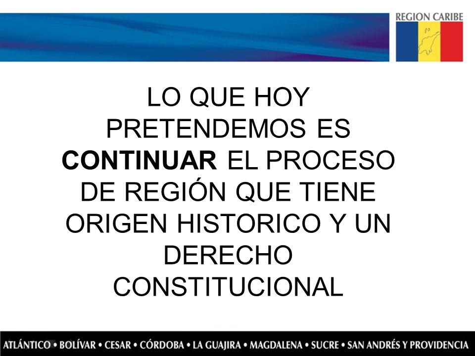 LO QUE HOY PRETENDEMOS ES CONTINUAR EL PROCESO DE REGIÓN QUE TIENE ORIGEN HISTORICO Y UN DERECHO CONSTITUCIONAL