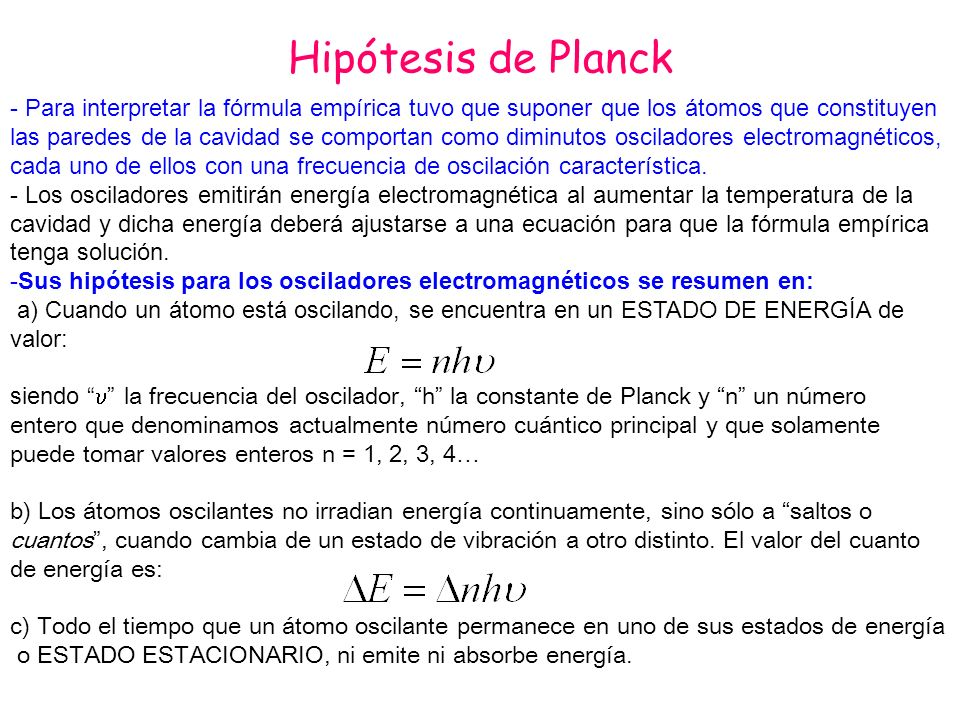 Hipótesis de Planck - Para interpretar la fórmula empírica tuvo que suponer que los átomos que constituyen.