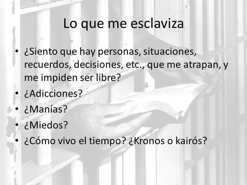Lo que me esclaviza ¿Siento que hay personas, situaciones, recuerdos, decisiones, etc., que me atrapan, y me impiden ser libre