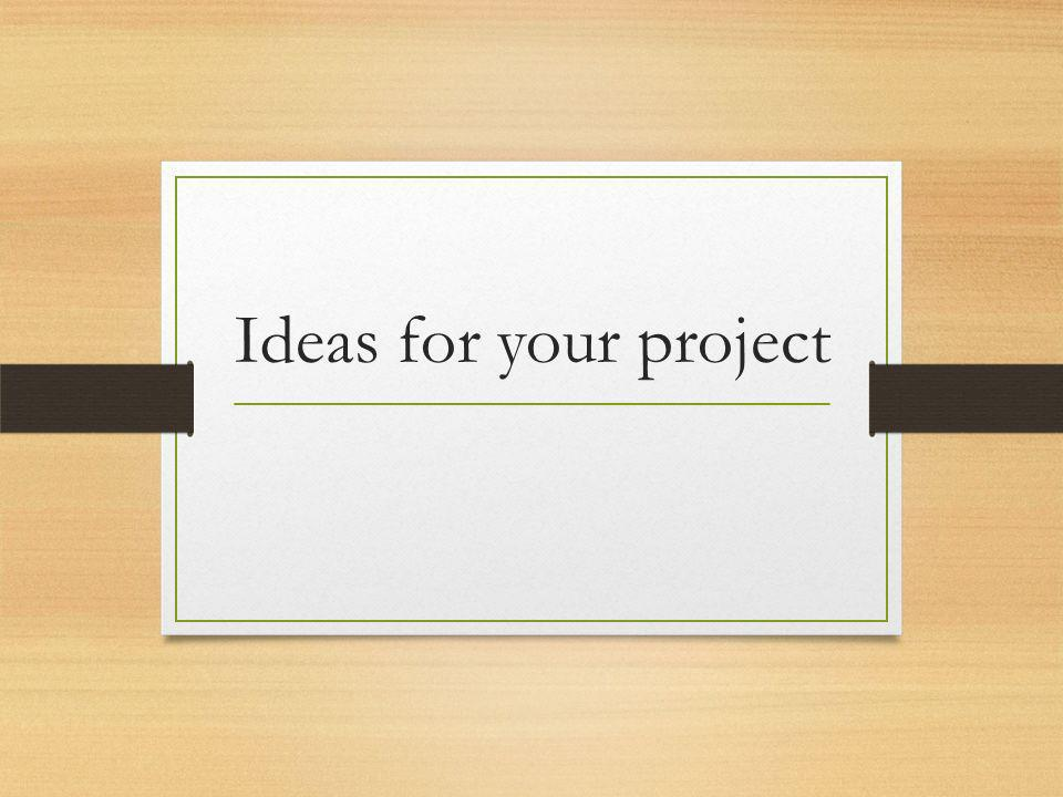 Ideas for your project