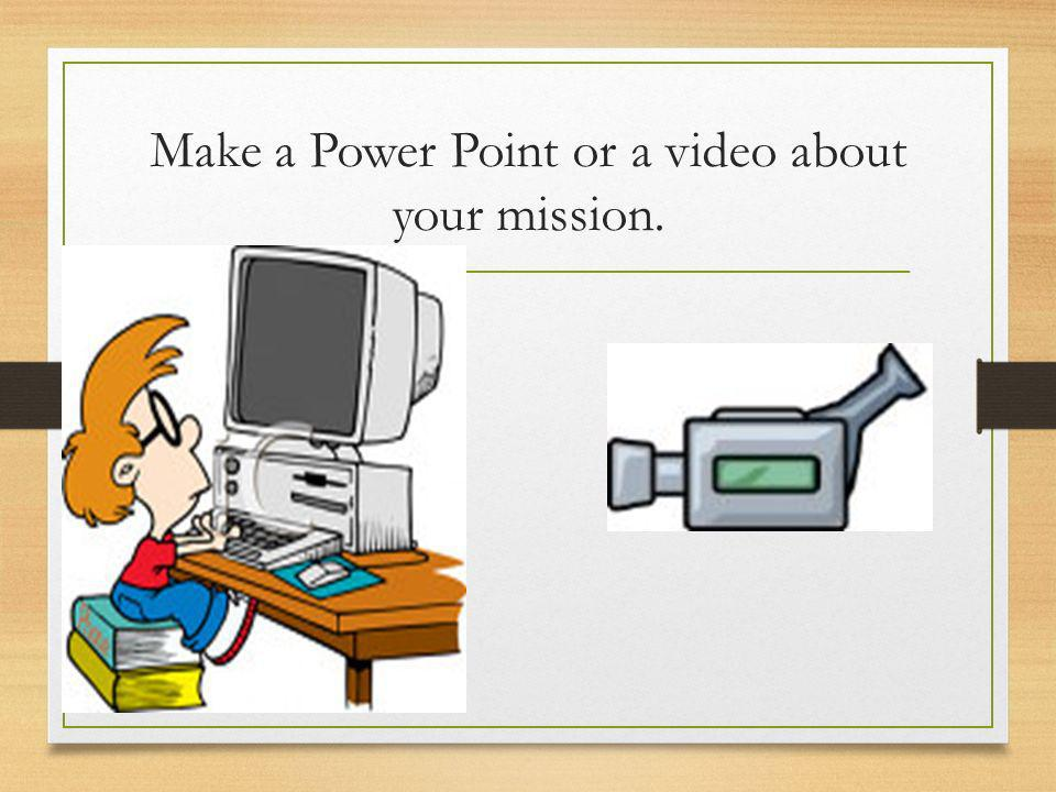 Make a Power Point or a video about your mission.