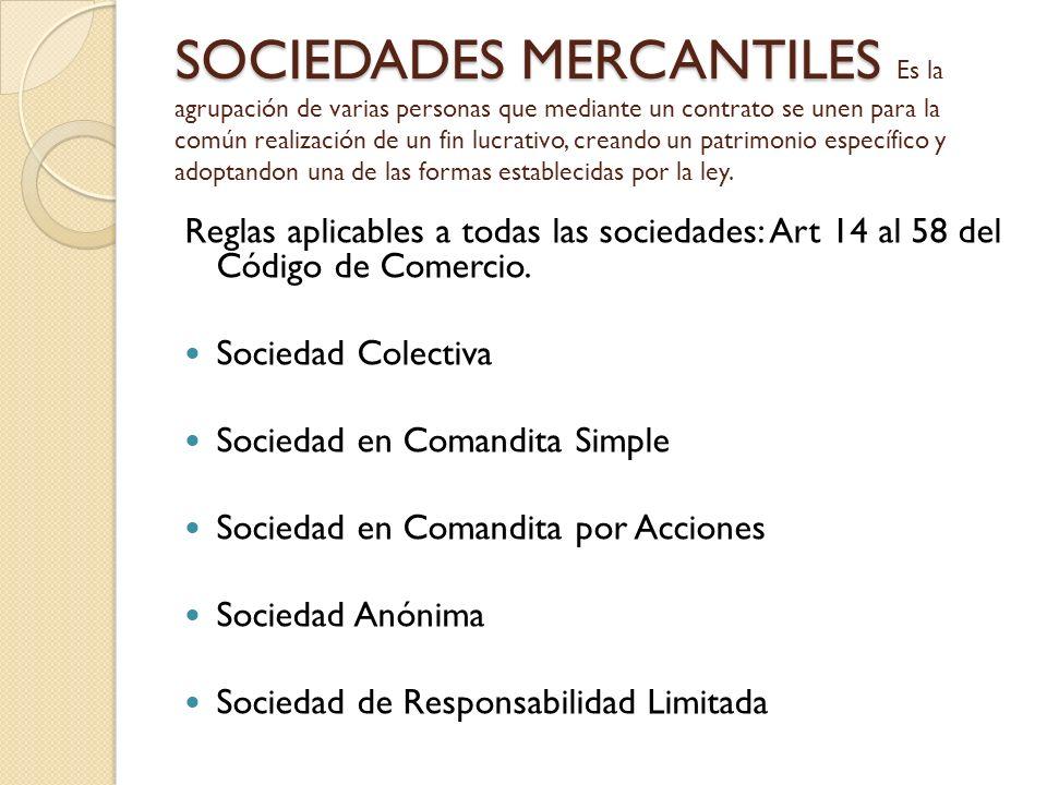 SOCIEDADES MERCANTILES Es la agrupación de varias personas que mediante un contrato se unen para la común realización de un fin lucrativo, creando un patrimonio específico y adoptandon una de las formas establecidas por la ley.
