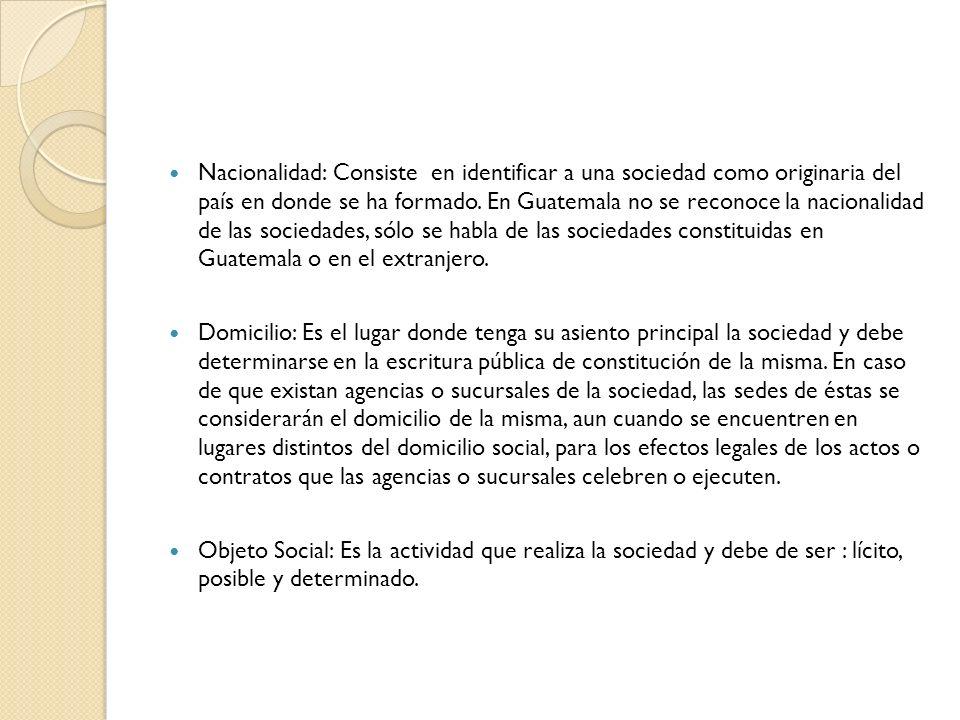 Nacionalidad: Consiste en identificar a una sociedad como originaria del país en donde se ha formado. En Guatemala no se reconoce la nacionalidad de las sociedades, sólo se habla de las sociedades constituidas en Guatemala o en el extranjero.