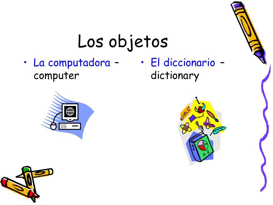 Los objetos La computadora – computer El diccionario – dictionary