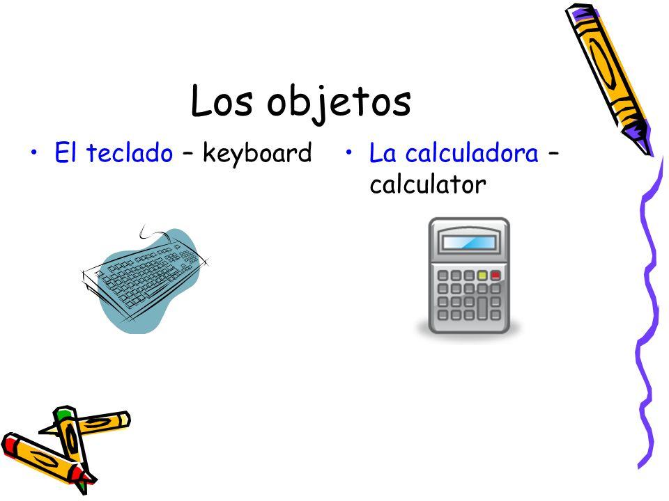 Los objetos El teclado – keyboard La calculadora – calculator